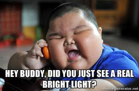 Hey Buddy, Did You Just See A Real Bright Light? - Fat Asian Kid ... via Relatably.com