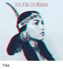LOVE A NATIVE WOMAN Yes Love Meme On MEME Classy Native Love