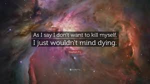 "Quotes About Dying Amazing Stephen Fry Quote ""As I Say I Don't Want To Kill Myself I Just"