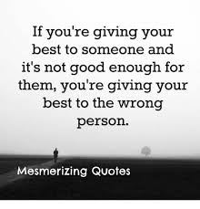 Not Good Enough Quotes Classy If You're Giving Your Best To Someone And It's Not Good Enough For