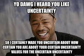 Yo dawg I heard you like uncertainty So I certainly made you ... via Relatably.com