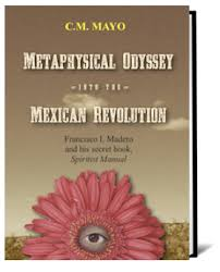 metaphysical odyssey into the mexican revolution francisco i  metaphysical odyssey into the mexican revolution francisco i madero and his secret book spiritist manual by c m o