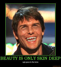 BEAUTY IS ONLY SKIN DEEP ... - beauty-is-only-skin-deep-tom-cruise-ulgy-demotivational-poster-1281066289