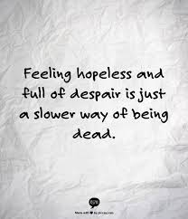 Despair Quotes Beauteous Feeling Hopeless And Full Of Despair Is Just A Slower Way Of Being