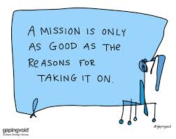 Gapingvoid Culture Design Group A Mission Is Only As Good As The Reasons For Taking It On
