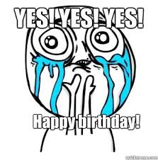 YES! YES! YES! Happy birthday! - Crying meme - quickmeme via Relatably.com