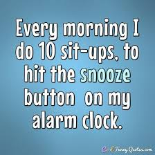 Every Morning I Do 40 Situps To Hit The Snooze Button On My Alarm Fascinating Ups Quotes