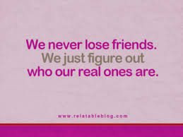 We Never Lose Friends We Just Figure Out Who Our Real Ones Are Interesting Quotes About Losing Friends And Not Caring