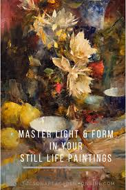 the critical lessons you need know to master light and form in your still life paintings