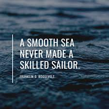 """<b>A smooth sea</b> never made a skilled sailor"""