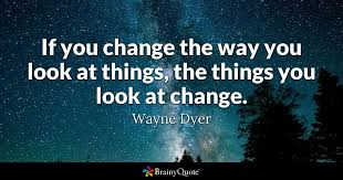 Quote For Change Wayne Dyer If You Change The Way You Look At Things The