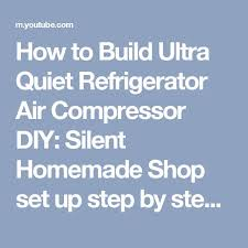1000 ideas about refrigerator compressor air how to build ultra quiet refrigerator air compressor diy silent homemade shop set up step