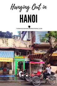 Hanging Out in Hanoi Visit vietnam Hanoi and Vietnam
