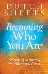 Becoming Who You Are: Embracing the Power of Your Identity in Christ by Dutch Sheets