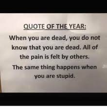 QUOTE OF THE YEAR When You Are Dead You Do Not Know That You Are Stunning Quote For The Dead