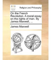 on the french revolution a moral essay on the rights of man by on the french revolution a moral essay on the rights of man by james maxwell