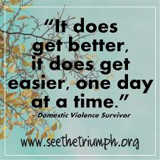 Domestic Violence Survivor Quotes It does get better it does get easier one day at a time Survivor 34
