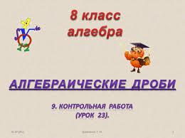 Презентация Контрольная работа Алгебраические дроби алгебра  Алгебраические дроби 9 Контрольная работа урок 23 01 07 2011 8 классалгебра 1 Кравченко Г М
