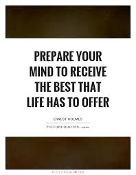 Preparation Quotes Best Prepare Your Mind To Receive The Best That Life Has To Offer Ernest