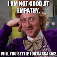 I am not good at empathy. Will you settle for sarcasm ... via Relatably.com