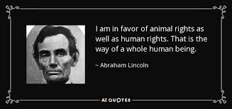 Animal Rights Quotes Magnificent Abraham Lincoln Quote I Am In Favor Of Animal Rights As Well As