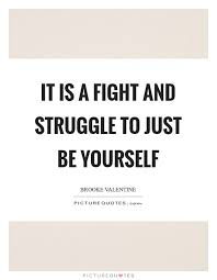 Quotes About Struggling With Yourself Best of It Is A Fight And Struggle To Just Be Yourself Picture Quotes