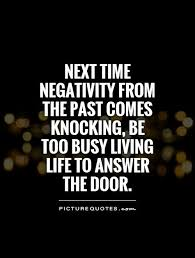 Living In The Past Quotes Best Next time negativity from the past comes knocking be too busy