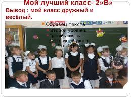 Проектная работа Мой класс моя школа  слайда 9 Мой лучший класс 2 В Вывод мой класс дружный и весёлый