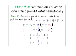 6 lesson 5 3 writing an equation given two points mathematically step 2 select a point to substitute into point slope formula
