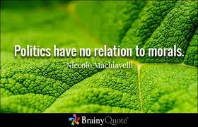 all time best politics quotes and sayings politics have no relation to morals niccolo machiavelli