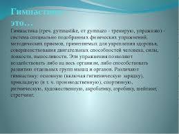 Презентация по физической культуре Волшебная сила гимнастики  Гимнастика греч gymnastike от gymnazo тренирую упражн