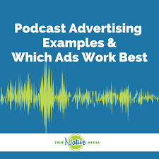 Podcast Advertising Examples And Which Ads Work Best True Native Media