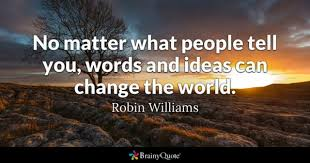 ideas quotes brainyquote no matter what people tell you words and ideas can change the world