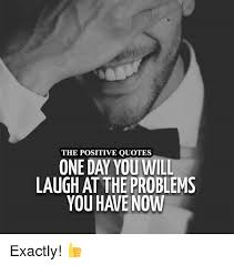 Laugh Quotes Best The POSITIVE QUOTES ONE DAY YOU WILL LAUGH AT THE PROBLEMS Exactly