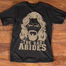 <b>The Dad Abides</b> The Big Lebowski T shirt Father Day Gift I Love Daddy