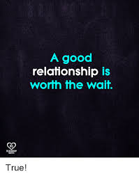 Good Relationship Quotes Classy A Good Relationship Is Worth The Wait RO RELATIONSHIP QUOTES True