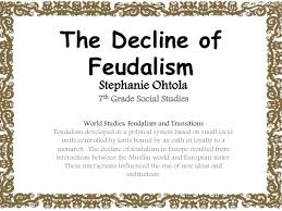 decline of feudalism summary the decline of feudalism stephanie ohtola 7th grade social studies world studies feudalism and transitions