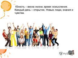 Презентация на тему Презентация на тему Молодёжь в современном  4 Юность весна жизни время осмысления Каждый день открытие Новые люди знания и чувства
