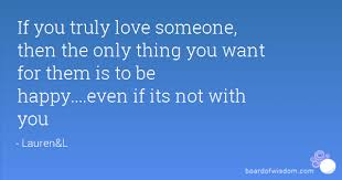 Truly Love Quotes Beauteous If You Truly Love Someone Then The Only Thing You Want For Them Is