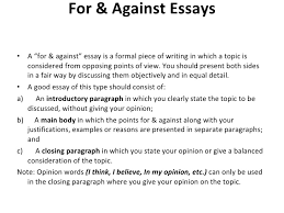 power point to show students the main features and the structure for against essays a ldquofor againstrdquo essay is a formal piece of writing in which a topic is considered from opposing points of view