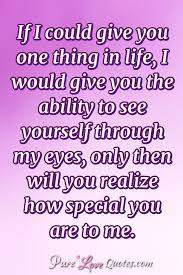 If I Could Give You One Thing In Life I Would Give You The Ability Awesome You Are Special Quotes
