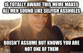Is totally aware this meme makes all men sound like selfish ... via Relatably.com