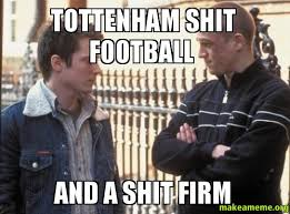Tottenham Shit football And a Shit firm - | Make a Meme via Relatably.com