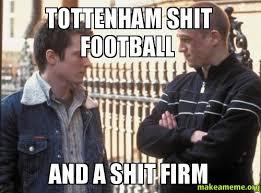 Tottenham Shit football And a Shit firm -   Make a Meme via Relatably.com