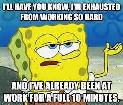I'll have you know, I'm exhausted from working so hard and I've ... via Relatably.com