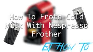 Nespresso Frother How To Froth Cold Milk With Nespresso Frother Tutorial Ej How