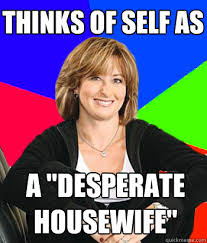 "thinks of self as a ""desperate housewife"" - Sheltering Suburban ... via Relatably.com"