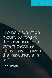 Christian Quotes On Love And Forgiveness Best of To Be A Christian Means To Forgive The Inexcusable In Others Because