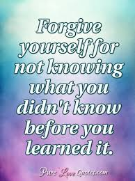 Forgive Yourself For Not Knowing What You Didn't Know Before You Mesmerizing Forgive Yourself Quotes