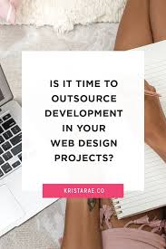 Outsource Web Design And Development Is It Time To Outsource Development In Your Web Design